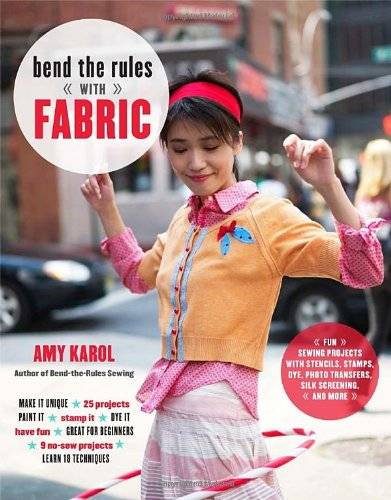 Amy Karol Bend the Rules with Fabric: Fun Sewing Projects with Stencils, Stamps, Dye, Photo Transfers, Silk Screening, and More