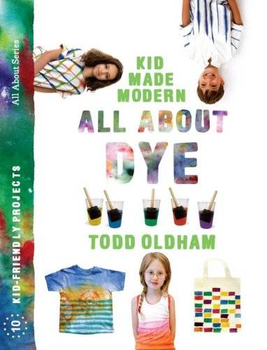 Todd Oldham All about Dye: by Todd Oldham (Kid Made Modern)
