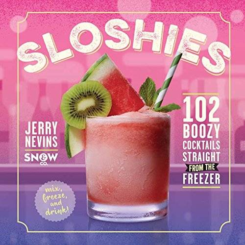 Jerry Nevins Sloshies: 102 Cocktails Straight from the Freezer