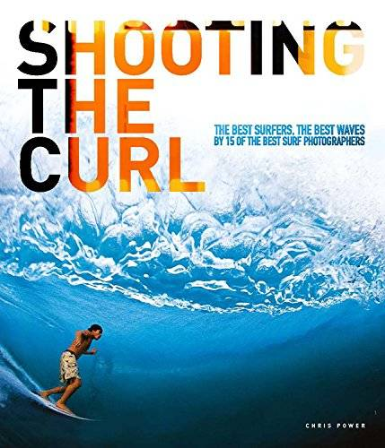 Chris Power Shooting the Curl: The Best Surfers, the Best Waves by 15 of the Best Surf Photographers