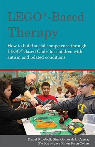 Daniel B. LeGoff LEGO (R)-Based Therapy: How to build social competence through LEGO (R)-based Clubs for children with autism and related conditions