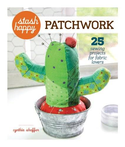Cynthia Shaffer Patchwork: 25 Sewing Projects for Fabric Lovers (Stash Happy)