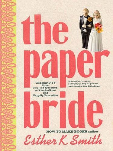 Esther K. Smith The Paper Bride: Wedding DIY from Pop-the-Question to Tie-the-Knot and Live Happily Ever After