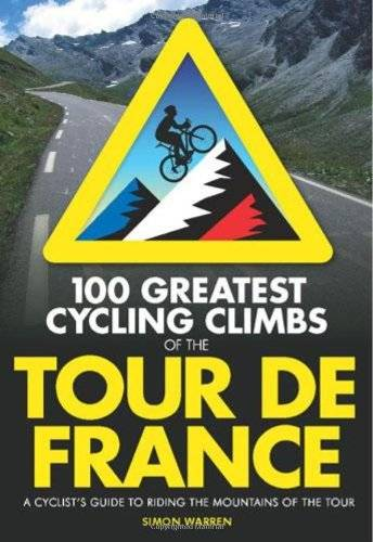 Simon Warren 100 Greatest Cycling Climbs of the Tour De France: A Cyclist's Guide to Riding the Mountains of the Tour