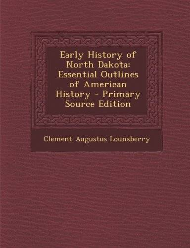 Clement Augustus Lounsberry Early History of North Dakota: Essential Outlines of American History - Primary Source Edition