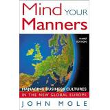 John Mole Mind Your Manners: Managing Business Cultures in the New Global Europe