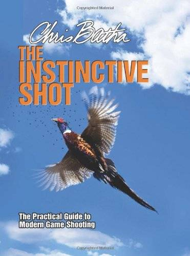 Chris Batha The Instinctive Shot: The Practical Guide to Modern Game Shooting