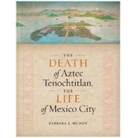 Mundy, Barbara E. The Death of Aztec Tenochtitlan, the Life of Mexico City (1477317139)
