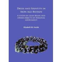 Foulds, Elizabeth Marie Dress and Identity in Iron Age Britain: A Study of Glass Beads and Other Objects of Personal Adornment (1784915262)
