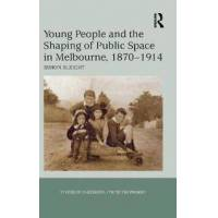 Sleight, Simon Young People and the Shaping of Public Space in Melbourne, 1870-1914 (1409432440)