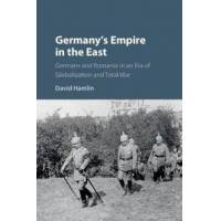 Hamlin, David Germany&#39s Empire in the East: Germans and Romania in an Era of Globalization and Total War (1107198194)