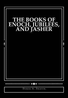 The Books of Enoch, Jubilees, and Jasher by Derek A Shaver