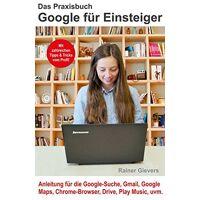 rainer gievers - das praxisbuch google für einsteiger - anleitung für die google-suche, gmail, google maps, chrome-browser, drive, play music, uvm. - preis vom 08.08.2020 04:51:58 h