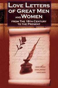 Love Letters of Great Men and Women from the Eighteenth Century to the Present Day - The Classic Romantic Collection