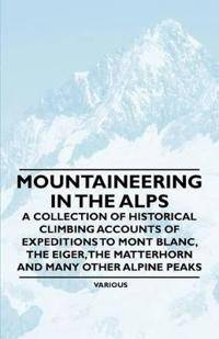 Alps Mountaineering in the Alps - A Collection of Historical Climbing Accounts of Expeditions to Mont Blanc, the Eiger, the Matterhorn and Many Other Alpin