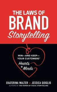 The Laws of Brand Storytelling: Win-and Keep-Your Customers