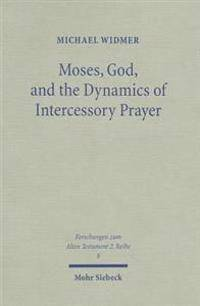 Moses, God, and the Dynamics of Intercessory Prayer: A Study of Exodus 32-34 and Numbers 13-14