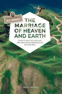The Marriage of Heaven and Earth - A Visual Guide to N.T. Wright