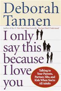 I Only Say This Because I Love You: Talking to Your Parents, Partner, Sibs, and Kids When You