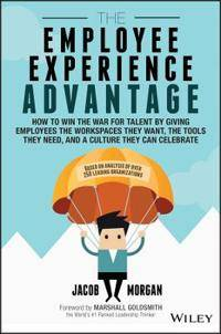 The Employee Experience Advantage: How to Win the War for Talent by Giving Employees the Workspaces They Want, the Tools They Need, and a Culture They