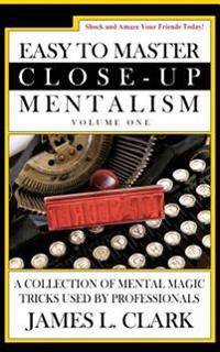Easy to Master Close-Up Mentalism: A Collection of Mental Magic Tricks Used by Professionals