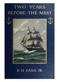 Two Years Before the Mast: A Two-Year Sea Voyage from Boston to California on a Merchant Ship