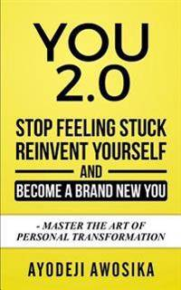 You 2.0: : Stop Feeling Stuck, Reinvent Yourself, and Become a Brand New You - Master the Art of Personal Transformation