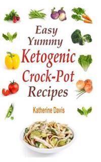 Easy Yummy Ketogenic Crock-Pot Recipes: Mouth-Watering Crock-Pot Ketogenic Recipes for Faster Weight Loss!