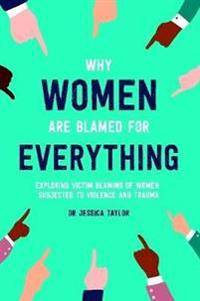 Why Women Are Blamed For Everything: Exploring the Victim Blaming of Women Subjected to Violence and Trauma