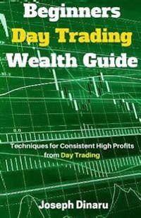 Beginners Day Trading Wealth Guide: Techniques for Consistent High Profits from Day Trading