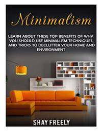Minimalism: Learn About These Top Benefits Of Why You Should Use Minimalism Techniques And Tricks To Declutter Your Home And Envir