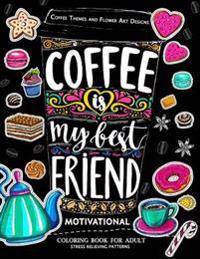 Motivation Coloring Book for Adult: Coffee is My Best Friend (Coffee, Animals and Flower design pattern)