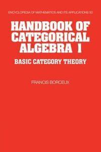 Handbook of Categorical Algebra: Volume 1, Basic Category Theory