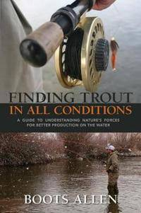 Finding Trout in All Conditions: A Guide to Understanding Natureas Forces for Better Production on the Water