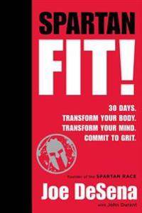 Spartan Fit!: 30 Days. Transform Your Mind. Transform Your Body. Commit to Grit.