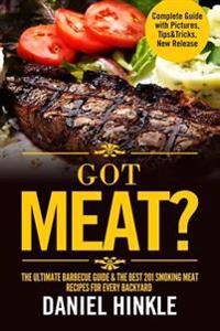 Got Meat? The Ultimate Barbecue Guide & The Best 201 Smoking Meat Recipes For Every Backyard + BONUS 10 Must-Try BBQ Sauces