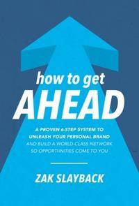 Ahead How to Get Ahead: A Proven 6-Step System to Unleash Your Personal Brand and Build a World-Class Network So Opportunities Come To You