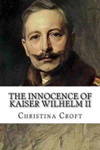Kaiser The Innocence of Kaiser Wilhelm II: and the First World War