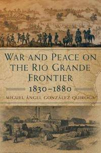 War and Peace on the Rio Grande Frontier, 1830-1880