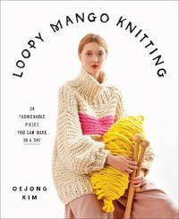 Loopy Mango Knitting: 34 Fashionable Pieces You Can Make in a Day
