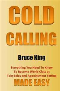 Cold Calling: Everything You Need To Know To Become World Class At Tele-Sales And Appointment Setting - Made Easy