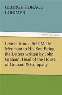 Letters from a Self-Made Merchant to His Son Being the Letters Written by John Graham, Head of the House of Graham & Company, Pork-Packers in Chicago,