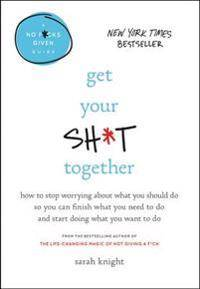 Get Your Sh*t Together: How to Stop Worrying about What You Should Do So You Can Finish What You Need to Do and Start Doing What You Want to D