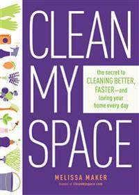 Clean My Space: The Secret To Cleaning Better, Faster - And Loving Your Home Every Day