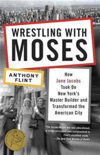 Wrestling with Moses: How Jane Jacobs Took on New York