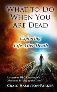 What to Do When You Are Dead: Life After Death, Heaven and the Afterlife: A famous Spiritualist psychic medium explores the life beyond death and de
