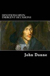 Devotions upon Emergent Occasions: Together with Death