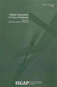 Global Antisemitism: A Crisis of Modernity: Volume IV: Islamism and the Arab World
