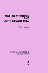 Matthew Arnold and John Stuart Mill (Routledge Library Editions: Political Science Volume 15)