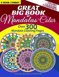 Great Big Book Of Mandalas To Color - Over 300 Mandala Coloring Pages - Vol. 1,2,3,4,5 & 6 Combined: 6 Book Combo - Ranging From Simple & Easy To Intr